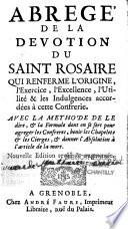 Abrégé de la dévotion du Saint Rosaire qui renferme l'origine, l'exercice, l'excellence, l'utilité & les indulgences accordées à cette confrérie. Avec la methode de le dire, & la formule dont on se sert pour agreger les confreres, benir les chapelets & le