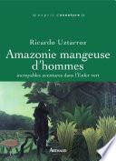 Amazonie mangeuse d'hommes. Incroyables aventures dans l'Enfer vert
