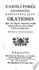 Caroli Poree ... Orationes quæ suis singulæ temporibus seorsum evulgatæ fuerant, nunc primùm collectæ, & simul editæ. Tomus primus (-secundus)