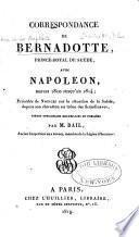 Correspondance de Bernadotte, prince royal de Suède, avec Napoléon depuis 1810 jusqu'au 1814