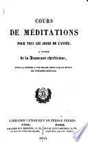 Cours de méditations pour tous les jours de l'année, à l'usage de la jeunesse chrétienne, pour la porter à une solide piété par le moyen de l'oraison mentale