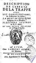 Description de l'abbaye de la Trappe avec les constitutions, les reflexions sur icelles; la mort de quelques religieux de ce monastere, plusieurs lettres du R. P. abbé; et une brieve relation de l'abbaye de Septfons