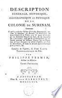 Description générale, historique, géographique et physique de la colonie de Surinam, contenant ce qu'il y a de plus curieux et de plus remarquable...