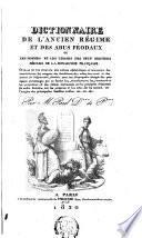 Dictionaire de l'ancien régime et des abus féodaux, ou, Les hommes et les choses des neuf derniers siècles de la monarchie française