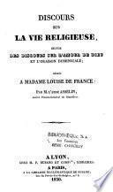 Discours sur la vie religieuse, suivis des discours sur l'amour de Dieu et l'oraison dominicale, dédiés à Madame Louise de France