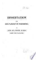 Dissertation sur les Parisii ou Parisiens, et sur le culte d'Isis chez les Gaulois ; ou Observations sur quelques passages du IIe chapitre de l'histoire physique, civile et morale de Paris, par M. Dulaure