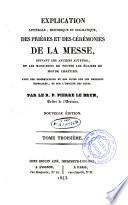 Explication litterale, historique et dogmatique des prières et des cérémonies de la messe suivant les anciens auteurs et les monumens ...