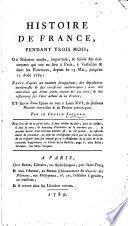 Histoire de France pendant trois mois, ou, Relation exacte, impartiale, & suivie des événemens qui ont eu lieu à Paris, à Versailles & dans les provinces, dépui le 15 mai jusq'ua 15 août