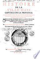 Histoire de la ville d'Aix, capitale de la Provence, contenant tout ce qui s'y est passé... depuis sa fondation jusques en l'année mil six cent soixante cinq... par Jean-Scholastique Pitton,...