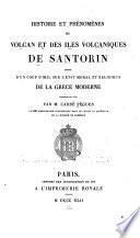 Histoire et phénomènes du volcan et des iles volcaniques de Santorin, suivis d'un coup d'oeil sur l'état moral et religieux de la Grèce moderne, composés en 1837