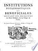 Institutions ecclésiastiques et bénéficiales suivant les principes du droit commun et les usages de France, par Jean-Pierre Gibert,..