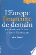 L'Europe financière de demain : son organisation technique et ses aspects réglementaires