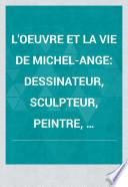 L'Œuvre et la vie de Michel-ange, dessinateur, sculpteur, peintre, architecte et poëte