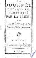La journée du chrétien, sanctifiée par la prière et la méditation. Nouvelle édition, augmentée