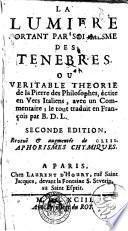 La lumiere sortant par soi-mesme des tenebres, ou, Veritable theorie de la pierre des philosophes, ecrite en vers italiens, avec un commentaire; le tout traduit en francois par B. D. L