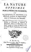 La nature opprimée par la médecine moderne ou La nécessité de recourir a la méthode ancienne & hippocratique dans le traitement des maladies