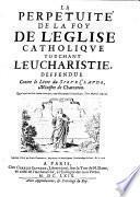 La perpétuité de la foy de l'église cathol. defendue contre le livre du sieur Claude
