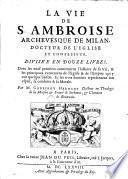 La Vie de S. Ambroise Archevesque de Milan, docteur de L'Eglise et confesseur divisée en douze livres ...