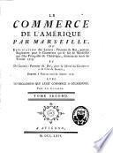 Le commerce de l'Amérique par Marseille ou explication des lettres-patentes du roi, portant réglement pour le commerce qui se fait de Marseille aux isles françoises de l'Amérique, données au mois de février 1719, et des lettres-patentes du roi pour la liberté du commerce à la côte de Guinée, données à Paris au mois de janvier 1716