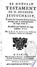 Le Nouveau Testament de n. Seigneur Jesus-Christ, traduit sur l'ancienne edition latine, corrigée par le commandement du pape Sixte V. Et publiée par l'autorité du pape Clement VIII. Par le R.P. D. Amelote prestre de l'oratoire, docteur en theologie
