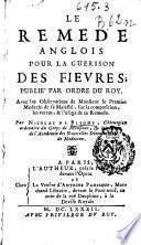 Le remede anglois pour la guerison des fievres publie' par ordre du roycb : avec les observations de Monsieur le Premier Medecin de sa Majesté, sur la composition, les vertus, & l'usage de ce remede