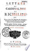 Lettres du cardinal duc de Richelieu, où l'on voit la fine politique & le secret de ses plus grandes négotiations