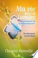 Ma vie pour La lumière, la naissance de la Métamédecine : Du désespoir au bonheur