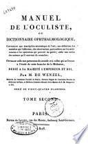 Manuel de l'oculiste, ou dictionnaire ophthalmologique, contenant une description anatomique de l'oeil; une definition des maladies qui l'affectent; des observations particulieres sur les medicamens et les operations qui peuvent les guerir