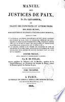 Manuel des justices de Paix ou traité des fonctions et des attributions des juges de paix, des greffiers et huissiers attachés à leur tribunal