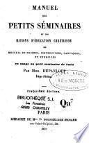 Manuel des petits séminaires et des maisons d'éducation chrétienne ou recueil de prières, instructions, cantiques, et exercices en usage au petit séminaire de Paris
