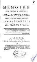 Mémoire pour servir a l'histoire de la jonglerie, dans lequel on démontre les phénomènes du mesmérisme ...