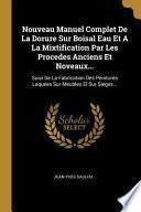 Nouveau manuel complet de la Dorure sur Boisal eau et a la mixtification par les procedes anciens et noveaux...