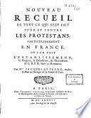 Nouveau recüeil de tout ce qui s'est fait pour et contre les protestans, particulierement en France. Où l'on voit l'establissement, le progrez, la décadence, & l'extinction de la R. P. R. dans ce Royaume. par Mre Jacques Lefevre,...