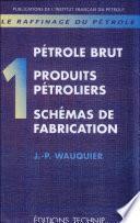Raffinage du pétrole (Le). Tome 1. Pétrole brut. Produits pétroliers.Schémas de fabrication