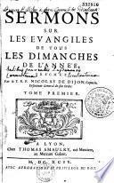 Sermons sur les Évangiles de tous les dimanches de l'année, préchez par le T. R. P. Nicolas de Dijon