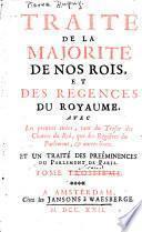 Traité de la majorité de nos rois et des regences du royaume, avec les preuves tirées, tant du tresor des chartes du roi, que des registres du Parlement, & autres lieux
