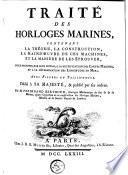 Traité des horloges marines, contenant la théorie, la construction, la main-d'oeuvre de ces machines, et la manière de les éprouver, pour parvenir, par leur moyen, à la rectification des cartes marines et à la détermination des longitudes en mer