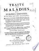 Traité des maladies des femmes grosses et des celles qui sont nouvellement accouchées ...