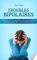 Troubles Bipolaires : Mieux les connaître pour mieux se débarrasser de ces souffrances (manie, syndrome maniaco-dépressif, dépression)