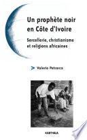 Un prophète noir en Côte d'Ivoire - Sorcellerie, christianisme et religions africaines