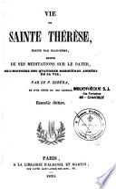 Vie de sainte Thérèse écrite par elle-même, suivie de ses méditations sur le pater, de l'histoire des 14 dernières années de sa vie et d'un choix de ses lettres