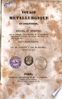 Voyage métallurgique en Angleterre, ou recueil de mémoires sur le gisement, l'exploitation et le traitement des minerais d'étain, du cuivre, de plomb, de zinc et de fer dans la Grande Bretagne; Par mm. Dufrénoy et Elie de Beaumont, ..